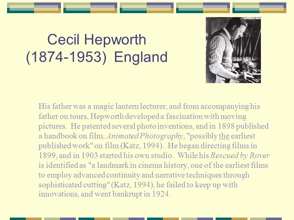 Cecil Hepworth (1874-1953) England His father was a magic lantern lecturer, and from accompanying his father on tours, Hepworth developed a fascination with moving pictures.