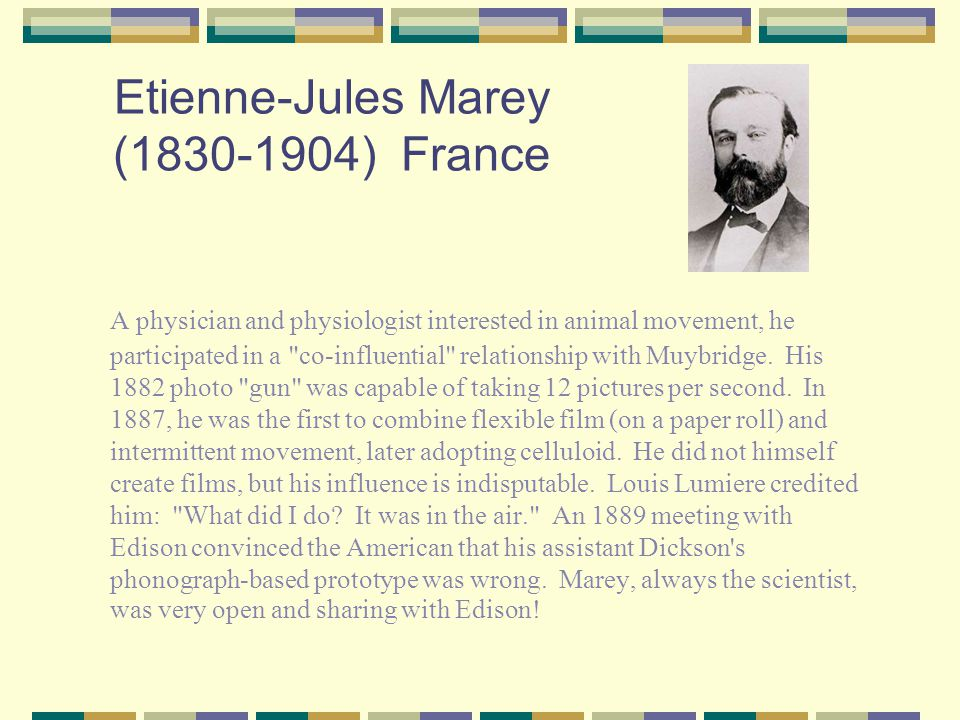 Etienne-Jules Marey (1830-1904) France A physician and physiologist interested in animal movement, he participated in a co-influential relationship with Muybridge.