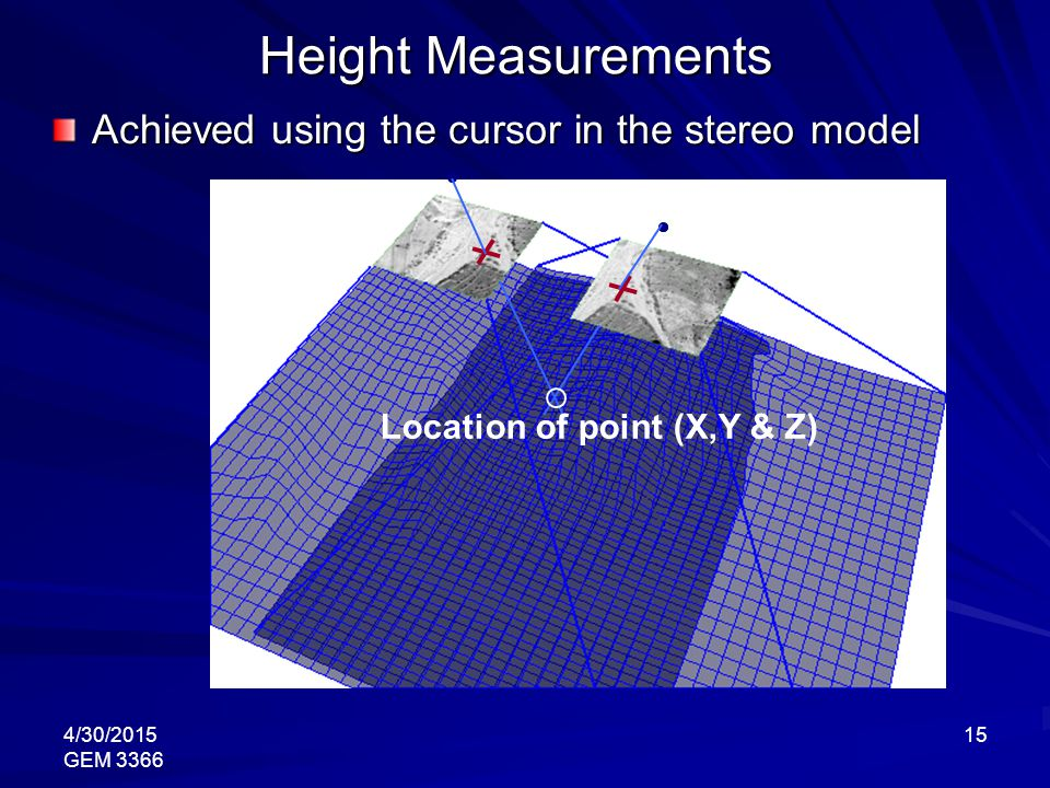 4/30/2015 GEM 3366 15 Height Measurements Achieved using the cursor in the stereo model Location of point (X,Y & Z)