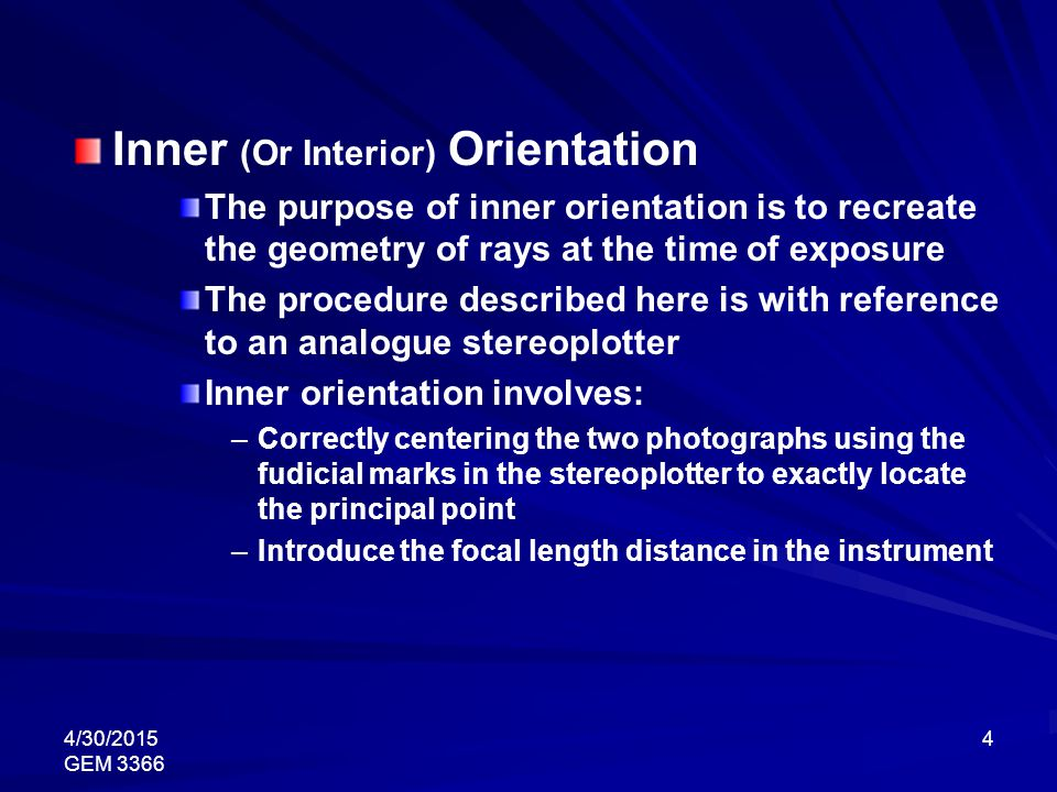 4/30/2015 GEM 3366 4 Inner (Or Interior) Orientation The purpose of inner orientation is to recreate the geometry of rays at the time of exposure The procedure described here is with reference to an analogue stereoplotter Inner orientation involves: – –Correctly centering the two photographs using the fudicial marks in the stereoplotter to exactly locate the principal point – –Introduce the focal length distance in the instrument