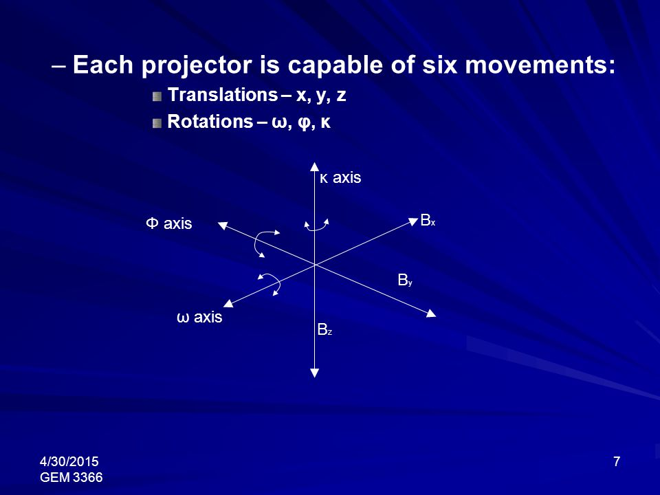 4/30/2015 GEM 3366 7 – –Each projector is capable of six movements: Translations – x, y, z Rotations – ω, φ, κ κ axis BxBx ByBy BzBz ω axis Φ axis
