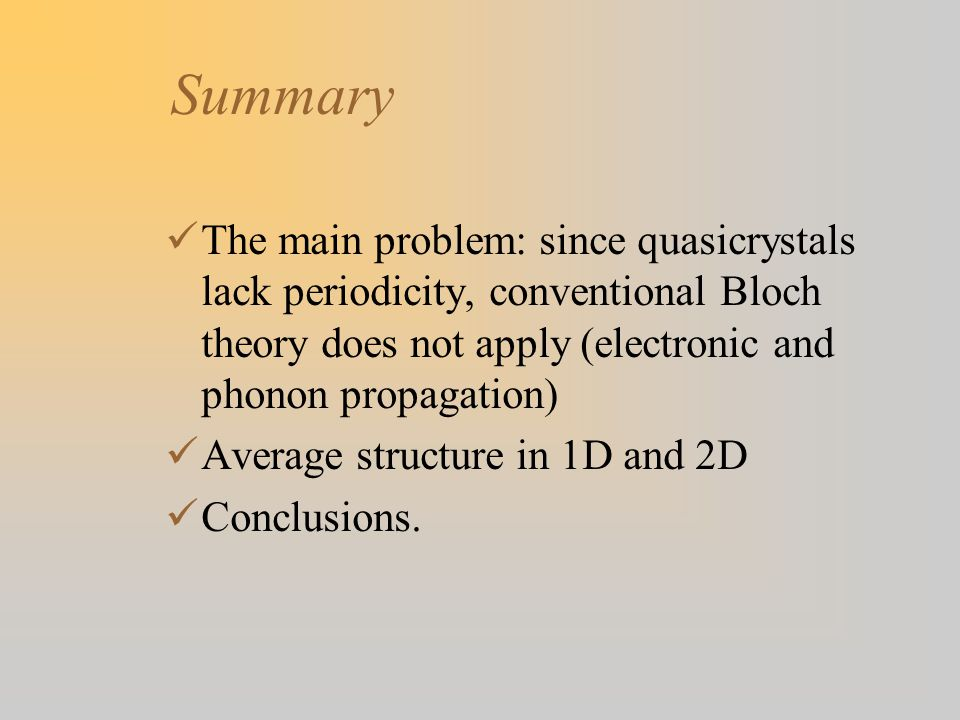 Summary The main problem: since quasicrystals lack periodicity, conventional Bloch theory does not apply (electronic and phonon propagation) Average structure in 1D and 2D Conclusions.