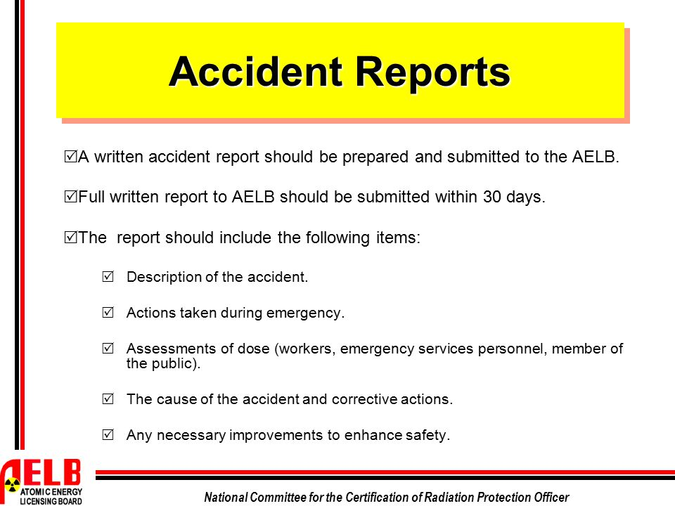 National Committee for the Certification of Radiation Protection Officer Accident Reports  A written accident report should be prepared and submitted
