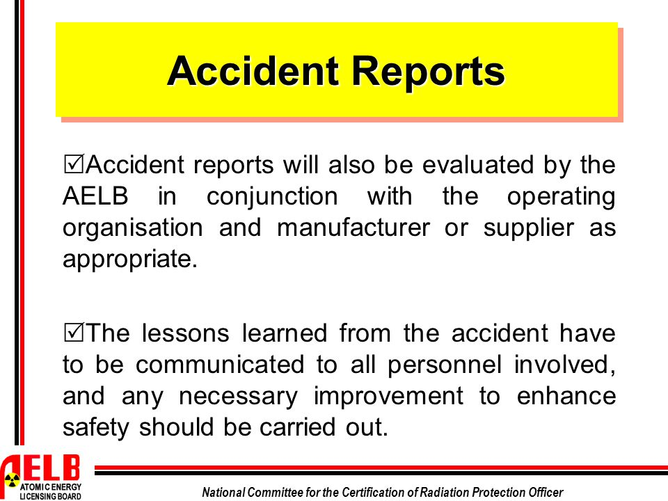 National Committee for the Certification of Radiation Protection Officer Accident Reports  Accident reports will also be evaluated by the AELB in con