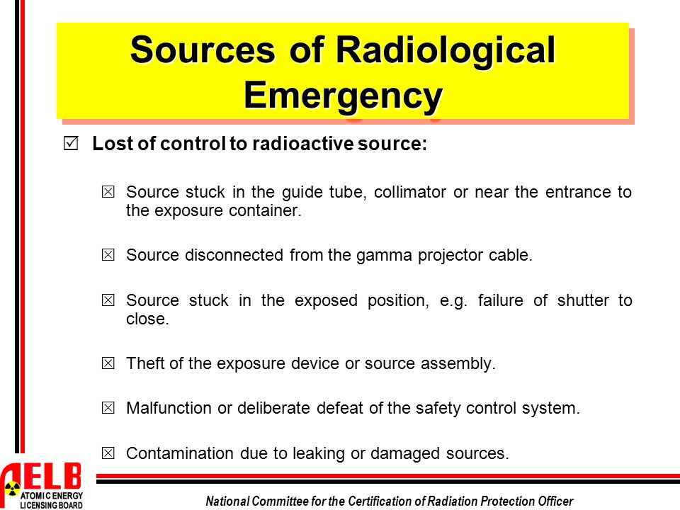 National Committee for the Certification of Radiation Protection Officer Sources of Radiological Emergency  Lost of control to radioactive source: 