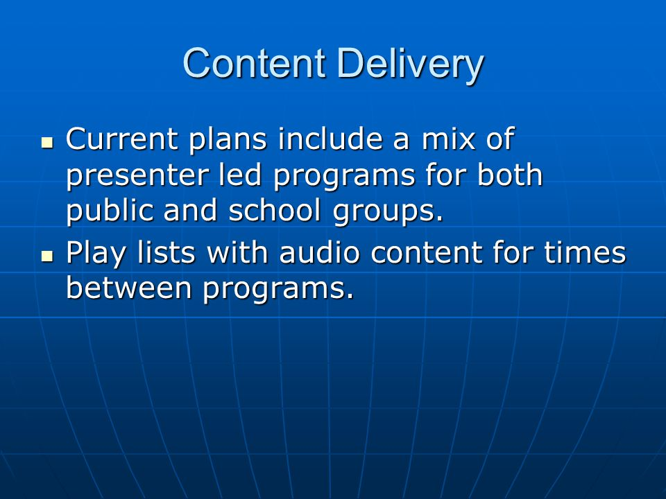 Content Delivery Current plans include a mix of presenter led programs for both public and school groups. Current plans include a mix of presenter led