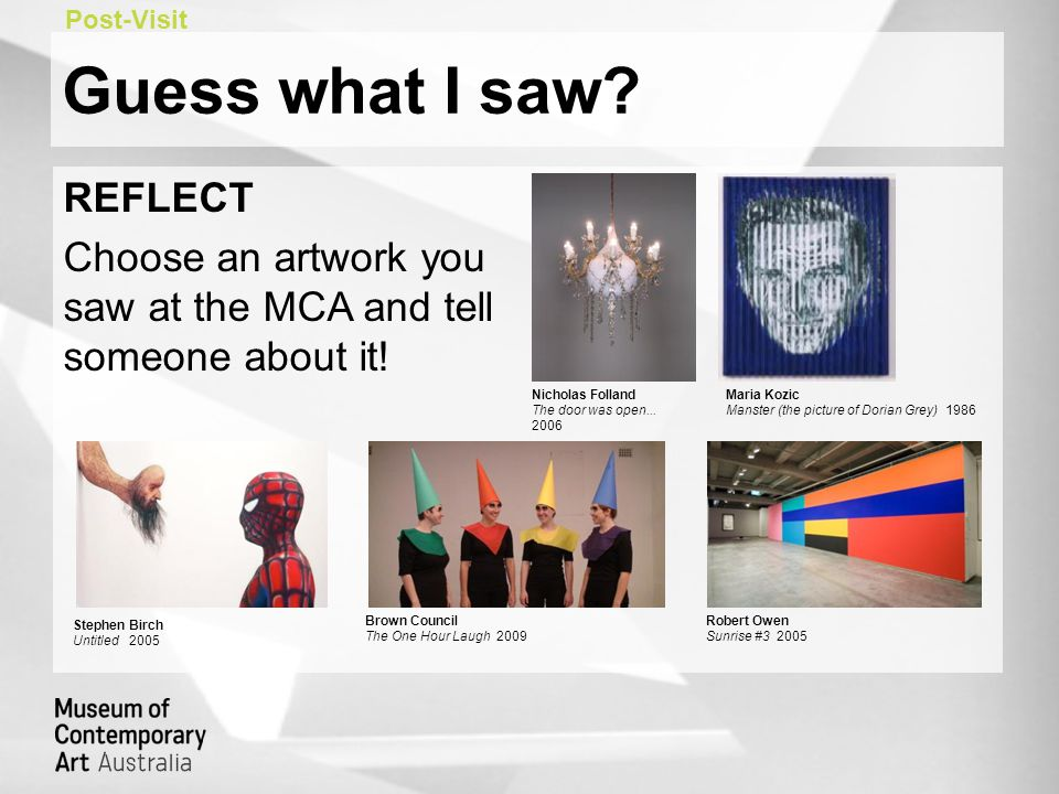 Guess what I saw. REFLECT Choose an artwork you saw at the MCA and tell someone about it.