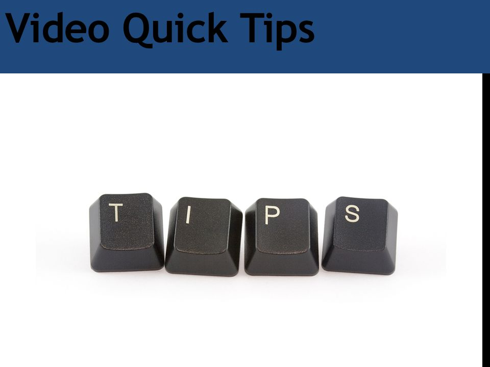 Video Quick Tips