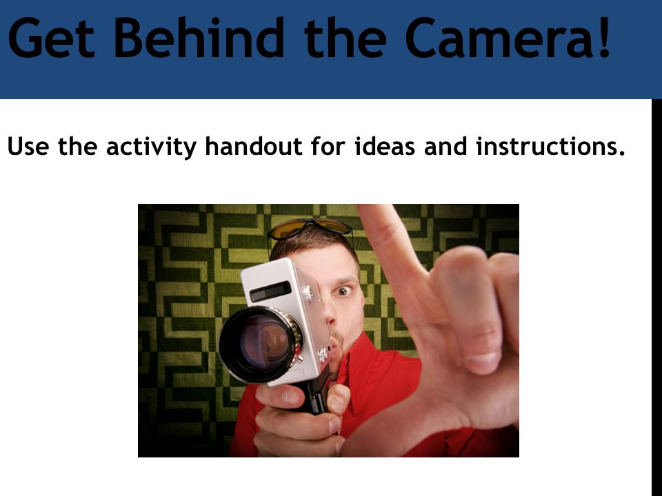 Get Behind the Camera! Use the activity handout for ideas and instructions.