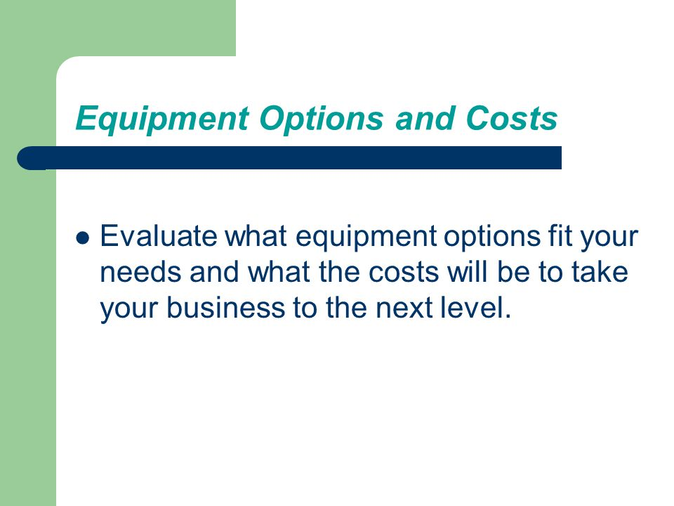 Equipment Options and Costs Take your business to the next level.