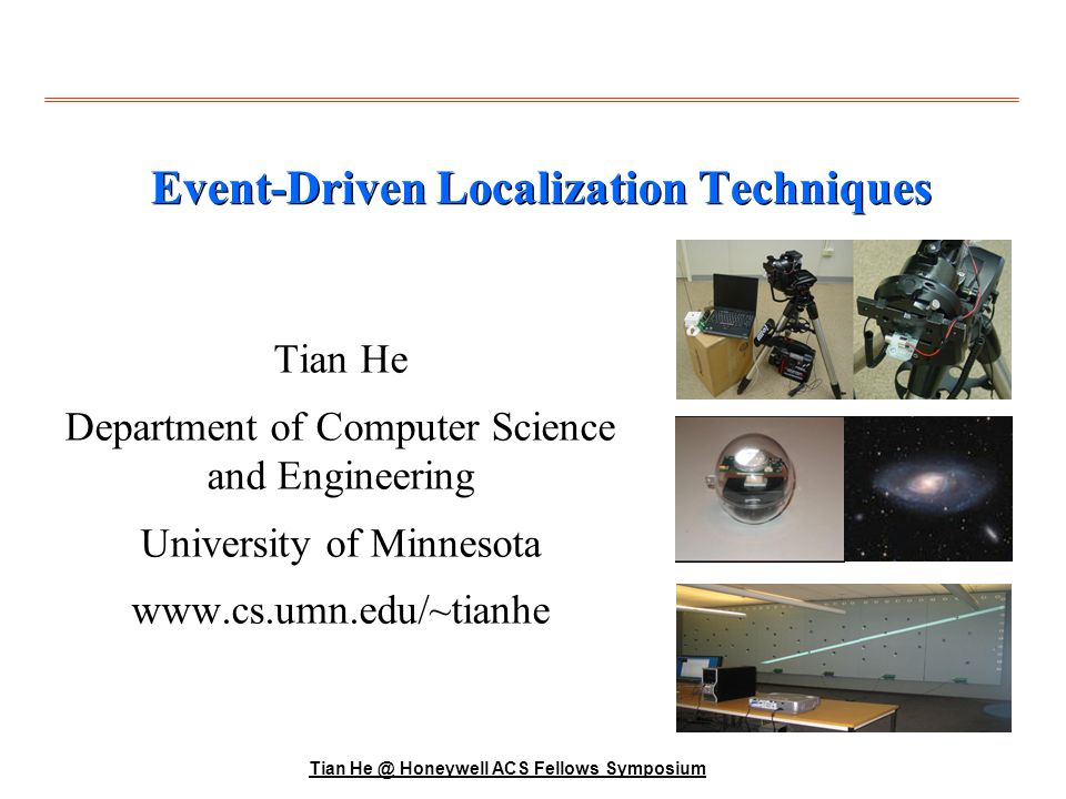Tian He @ Honeywell ACS Fellows Symposium Motivation Location is everything Interactive Gaming– WII (center meters) Location-aware services Location-aware Services (10 meters) Military Surveillance (meters)