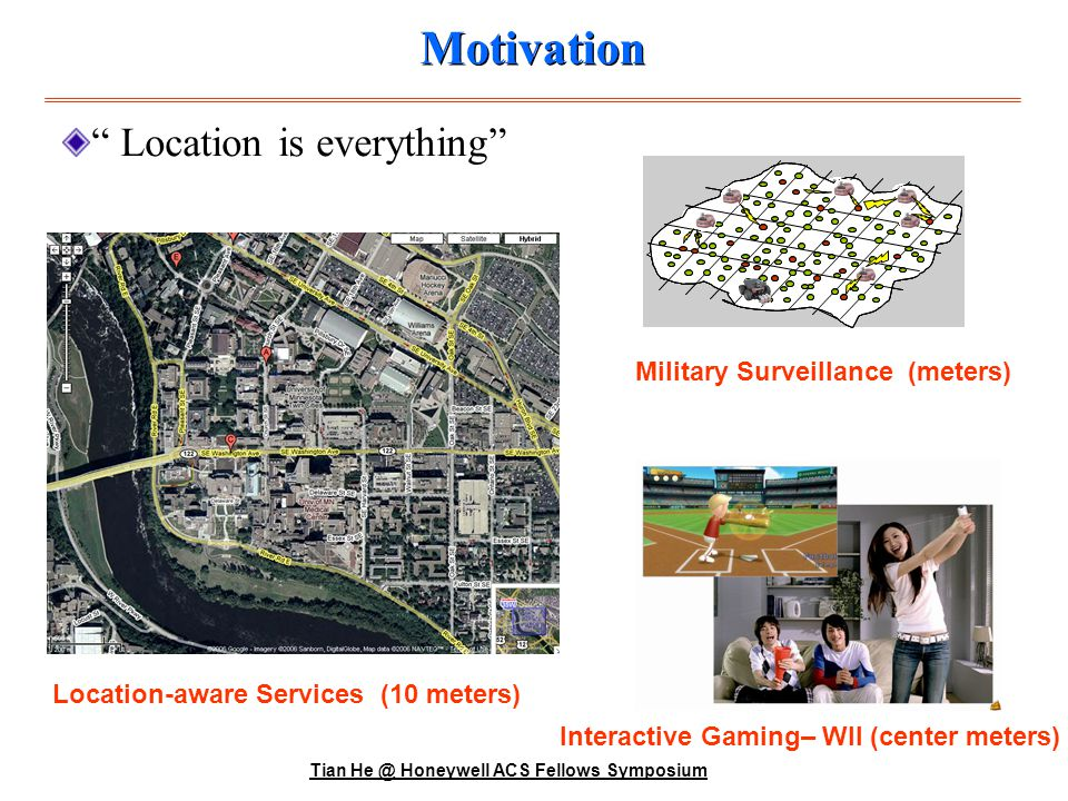 Tian He @ Honeywell ACS Fellows Symposium Existing Solutions Outdoor GPSPositioning with Wifi Hotspots Range-Based use absolute distance estimates or angle estimates Expensive, Precise Range-Free use only connectivity and proximity Cheap, Inaccurate