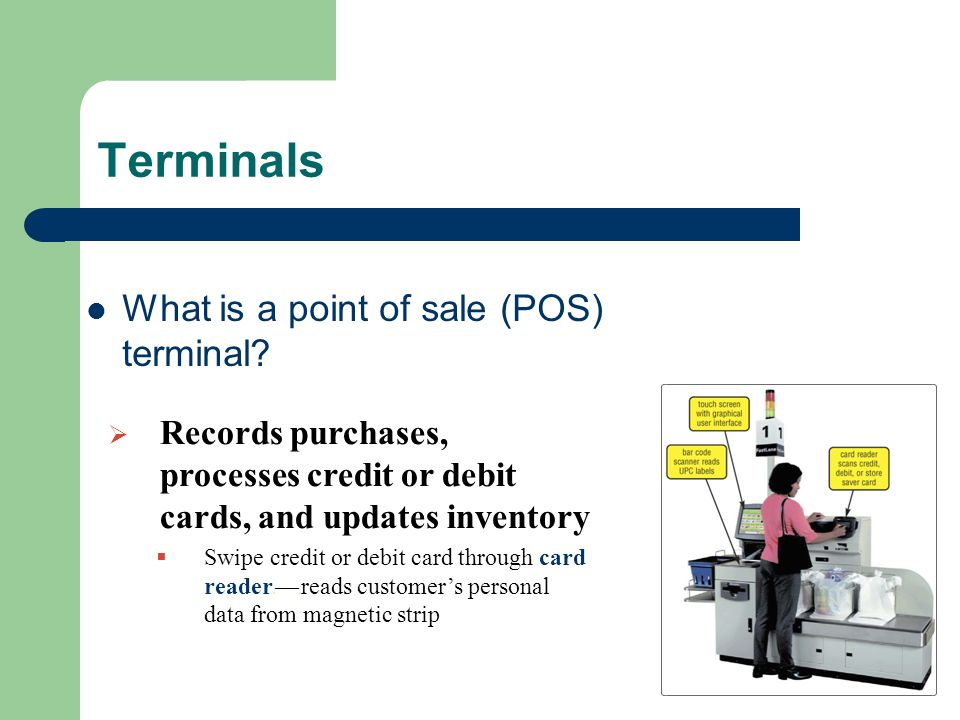 Terminals What is a point of sale (POS) terminal?  Records purchases, processes credit or debit cards, and updates inventory  Swipe credit or debit