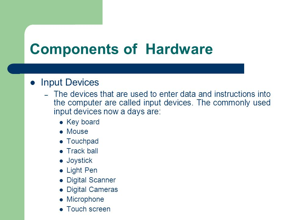 Components of Hardware Input Devices – The devices that are used to enter data and instructions into the computer are called input devices.