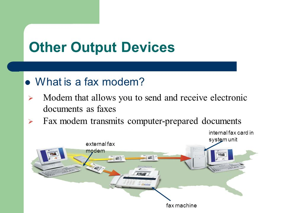 Other Output Devices What is a fax modem?  Modem that allows you to send and receive electronic documents as faxes  Fax modem transmits computer-pre