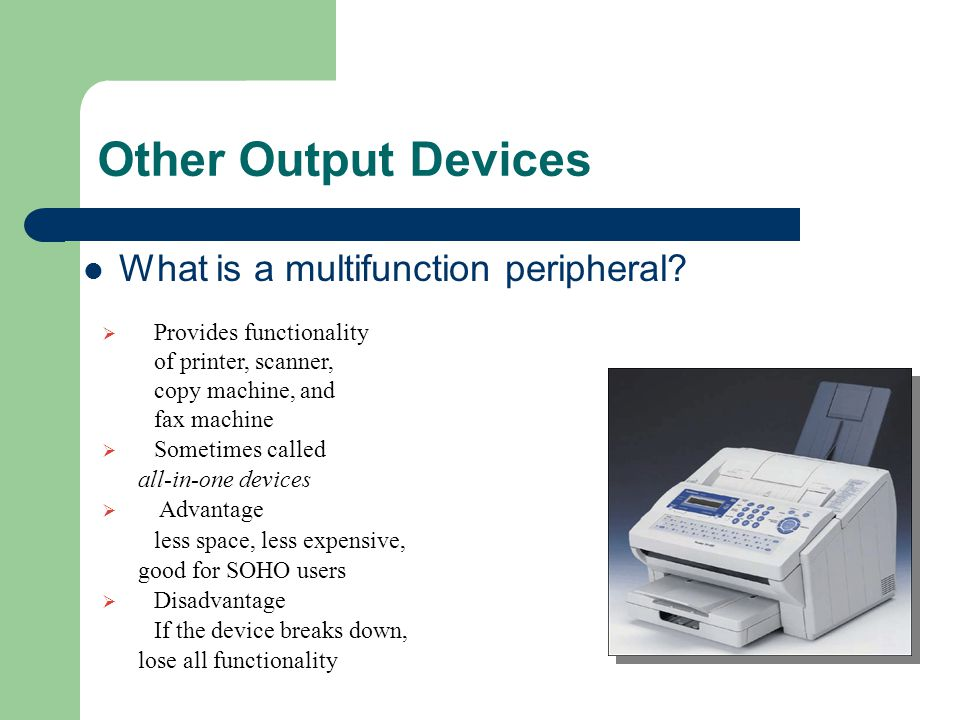 Other Output Devices What is a multifunction peripheral?  Provides functionality of printer, scanner, copy machine, and fax machine  Sometimes calle