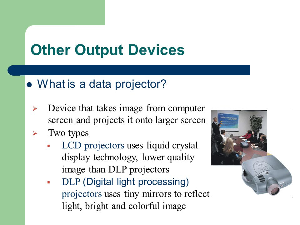 Other Output Devices What is a data projector?  Device that takes image from computer screen and projects it onto larger screen  Two types  LCD pro