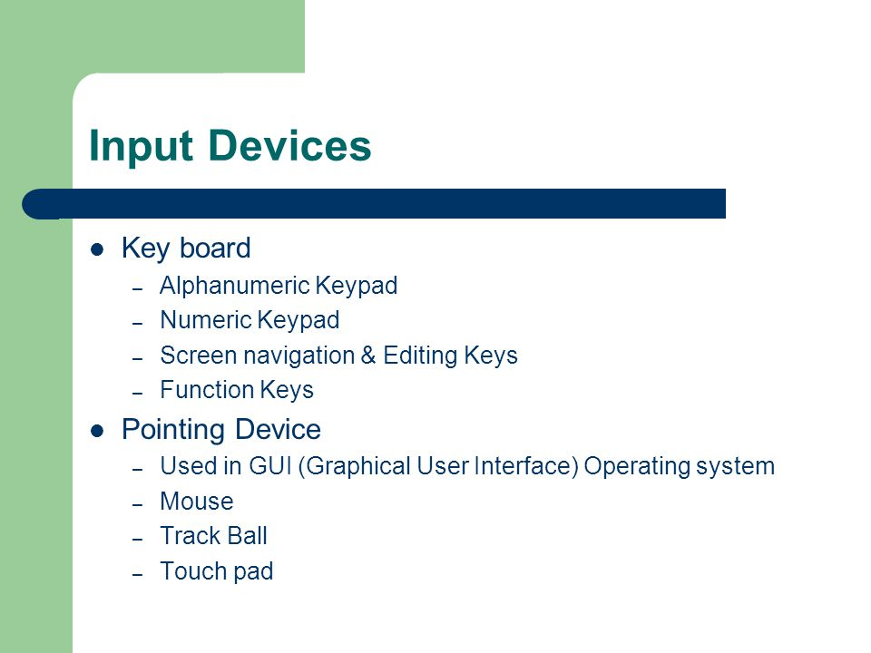 Input Devices Key board – Alphanumeric Keypad – Numeric Keypad – Screen navigation & Editing Keys – Function Keys Pointing Device – Used in GUI (Graphical User Interface) Operating system – Mouse – Track Ball – Touch pad