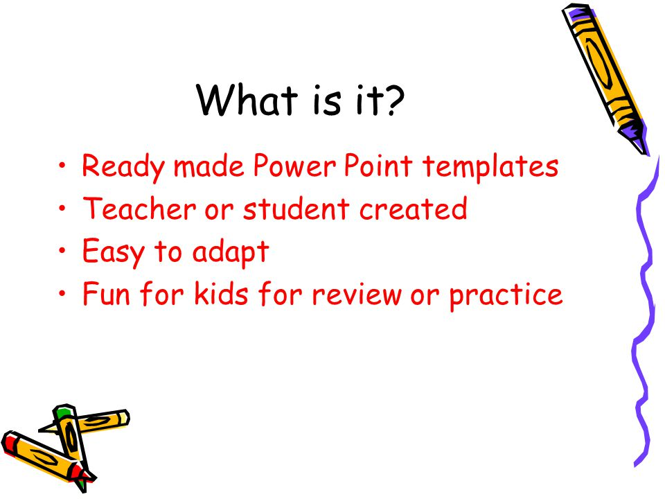What is it? Ready made Power Point templates Teacher or student created Easy to adapt Fun for kids for review or practice