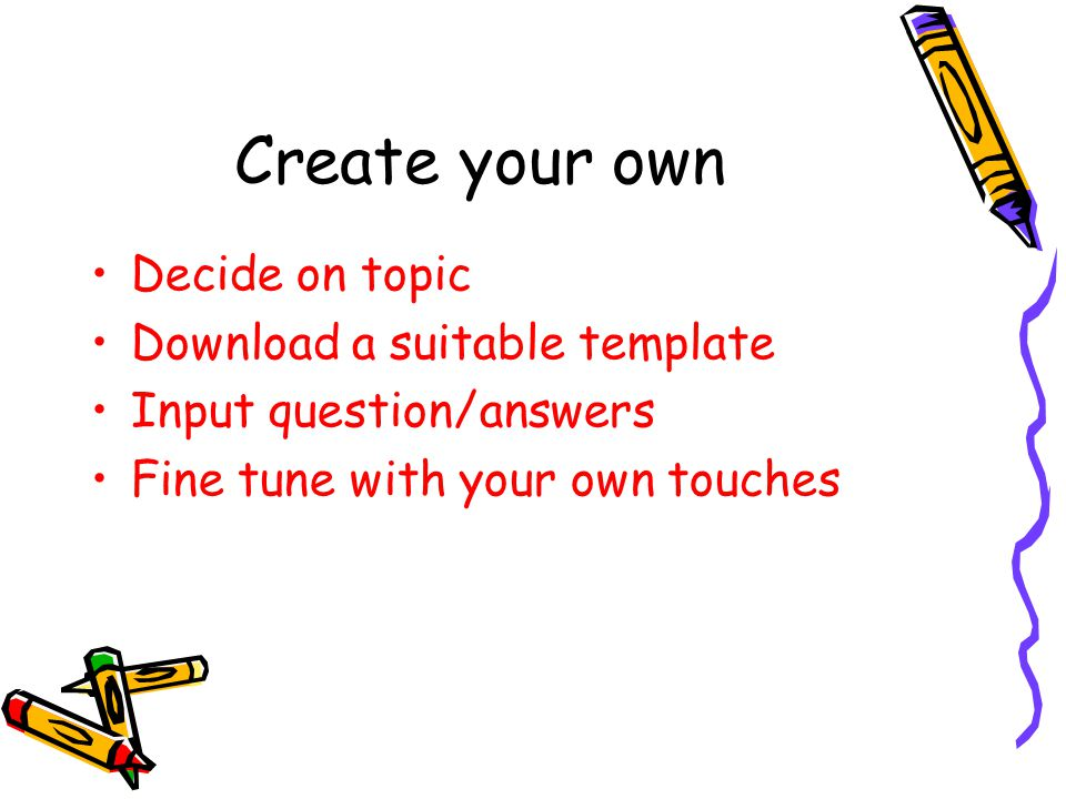 Create your own Decide on topic Download a suitable template Input question/answers Fine tune with your own touches