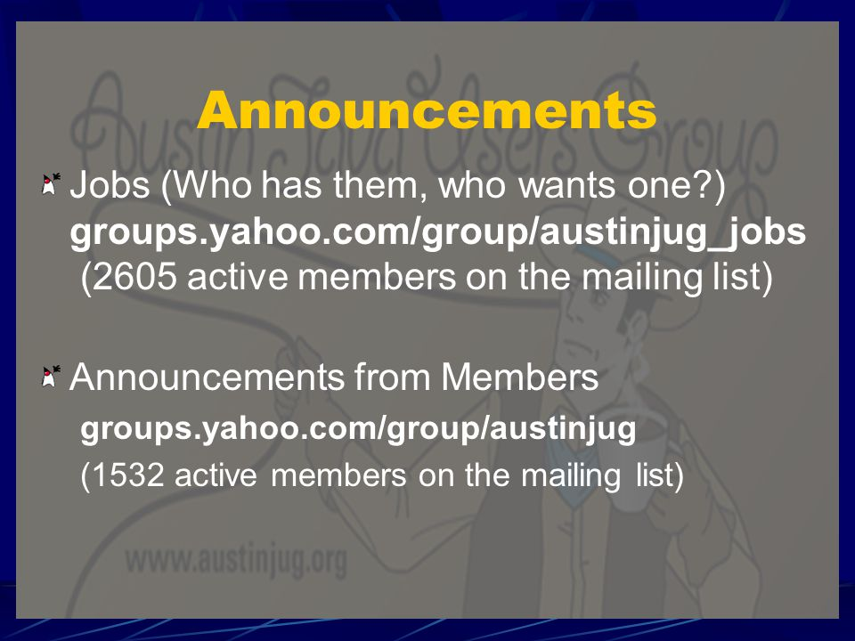 Announcements Jobs (Who has them, who wants one ) groups.yahoo.com/group/austinjug_jobs (2605 active members on the mailing list) Announcements from Members groups.yahoo.com/group/austinjug (1532 active members on the mailing list)