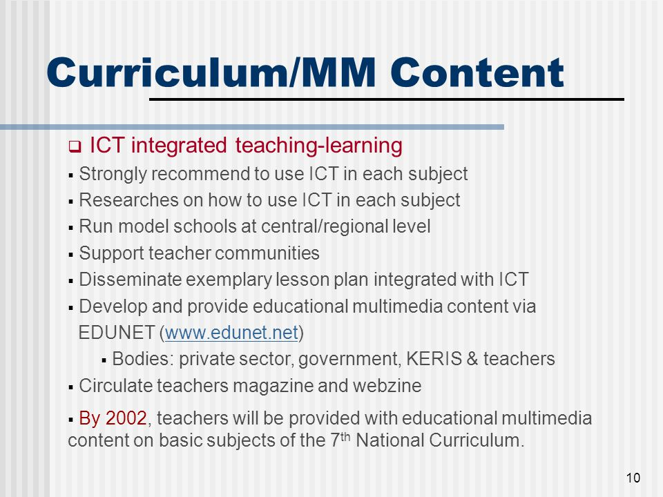 10 Curriculum/MM Content  ICT integrated teaching-learning  Strongly recommend to use ICT in each subject  Researches on how to use ICT in each subject  Run model schools at central/regional level  Support teacher communities  Disseminate exemplary lesson plan integrated with ICT  Develop and provide educational multimedia content via EDUNET (www.edunet.net)www.edunet.net  Bodies: private sector, government, KERIS & teachers  Circulate teachers magazine and webzine  By 2002, teachers will be provided with educational multimedia content on basic subjects of the 7 th National Curriculum.