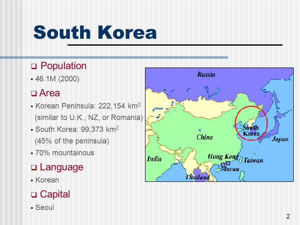 2 South Korea  Population  46.1M (2000)  Area  Korean Peninsula: 222,154 km 2 (similar to U.K., NZ, or Romania)  South Korea: 99,373 km 2 (45% of