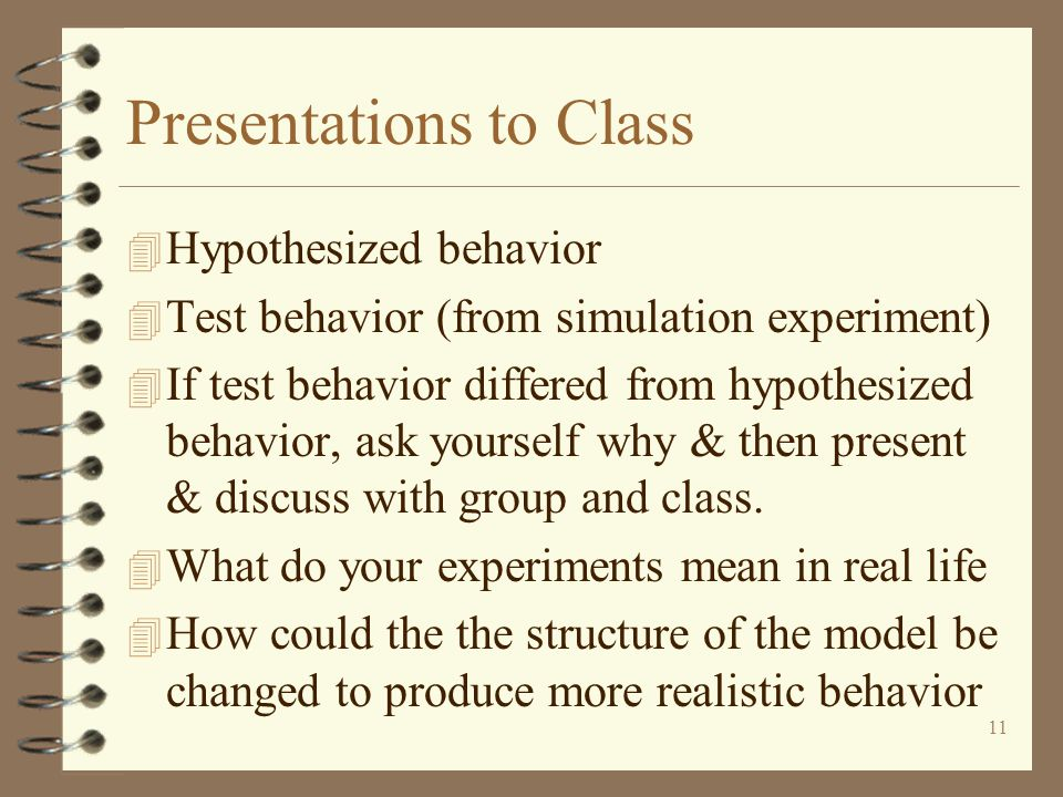11 Presentations to Class 4 Hypothesized behavior 4 Test behavior (from simulation experiment) 4 If test behavior differed from hypothesized behavior, ask yourself why & then present & discuss with group and class.