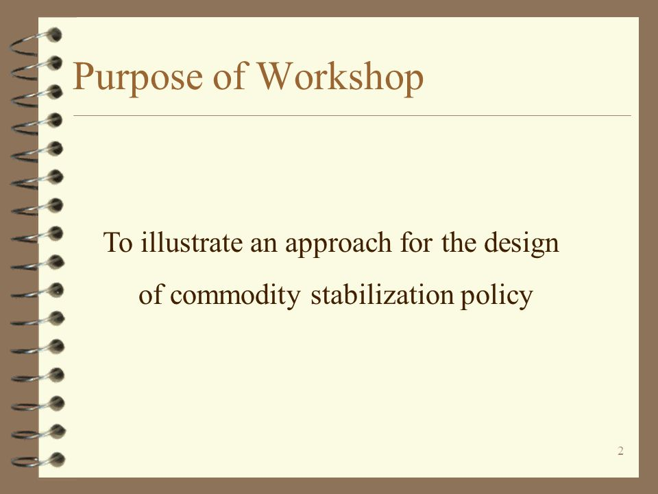 2 Purpose of Workshop To illustrate an approach for the design of commodity stabilization policy