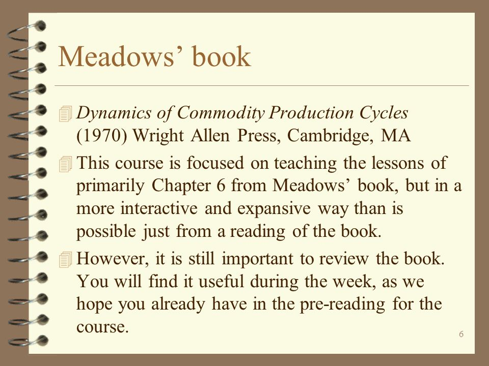 6 Meadows' book 4 Dynamics of Commodity Production Cycles (1970) Wright Allen Press, Cambridge, MA 4 This course is focused on teaching the lessons of primarily Chapter 6 from Meadows' book, but in a more interactive and expansive way than is possible just from a reading of the book.
