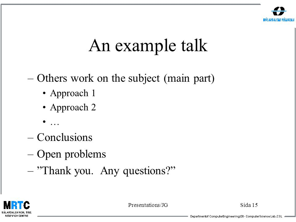 Presentations/JGSida 14 An example talk (overview paper) –Put on a slide with title and name(s). –Make yourself ready (slides, microphone, clock). –Ha