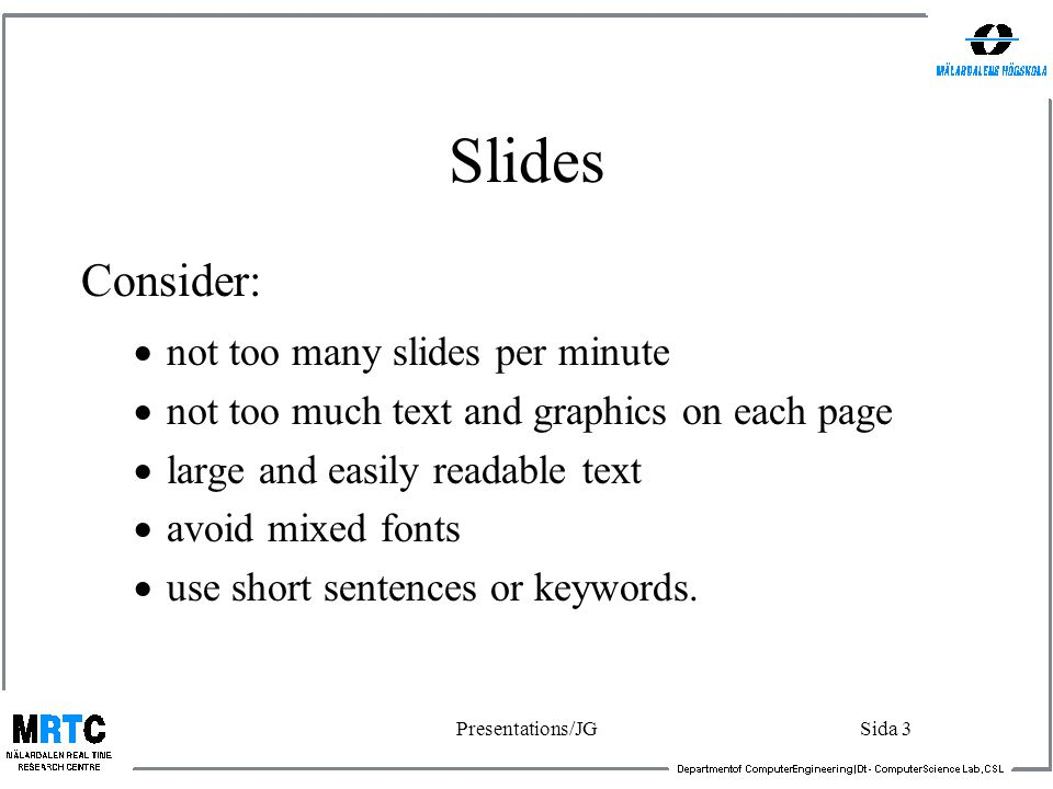 Presentations/JGSida 3 Slides Consider:  not too many slides per minute  not too much text and graphics on each page  large and easily readable text  avoid mixed fonts  use short sentences or keywords.