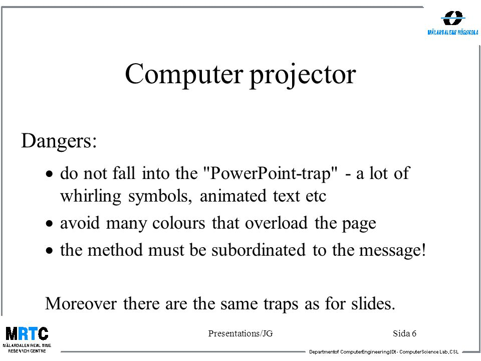 Presentations/JGSida 6 Computer projector Dangers:  do not fall into the PowerPoint-trap - a lot of whirling symbols, animated text etc  avoid many colours that overload the page  the method must be subordinated to the message.