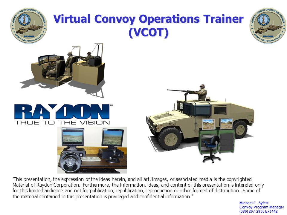*****Raydon Proprietary***** 12 IOS/AAR Station IOS/AAR supports prebrief, exercise control, AAR & scenario editing Design accommodates one or two operators/role players –Each PC is equipped with a 17 inch LCD Panel –Stealth Viewer is Raydon developed COTS product called BAREView –Logger is GFE software (part of OneSAF TestBed) IOS/AAR supports prebrief, exercise control, AAR & scenario editing Design accommodates one or two operators/role players –Each PC is equipped with a 17 inch LCD Panel –Stealth Viewer is Raydon developed COTS product called BAREView –Logger is GFE software (part of OneSAF TestBed) Stealth Viewer Logger, Radio, Exercise Ctrl, Scoring To crew modules keyboard spaceball DIS network projector keyboard Product Description