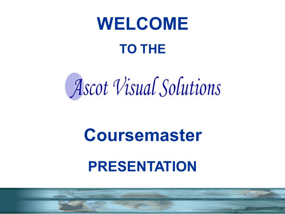 TO THE Coursemaster PRESENTATION WELCOME