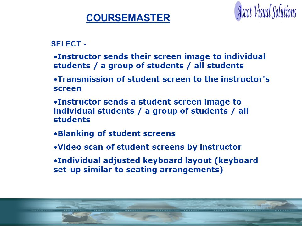 COURSEMASTER Instructor sends their screen image to individual students / a group of students / all students Transmission of student screen to the instructor s screen Instructor sends a student screen image to individual students / a group of students / all students Blanking of student screens Video scan of student screens by instructor Individual adjusted keyboard layout (keyboard set-up similar to seating arrangements) SELECT -