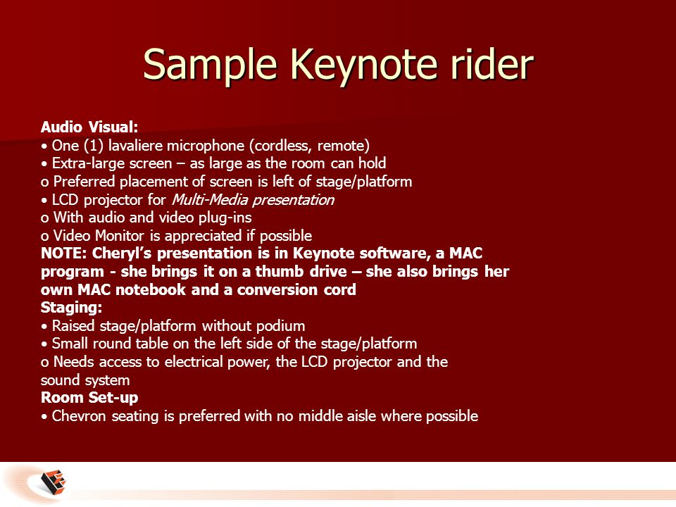 Sample Keynote rider Audio Visual: One (1) lavaliere microphone (cordless, remote) Extra-large screen – as large as the room can hold o Preferred placement of screen is left of stage/platform LCD projector for Multi-Media presentation o With audio and video plug-ins o Video Monitor is appreciated if possible NOTE: Cheryl's presentation is in Keynote software, a MAC program - she brings it on a thumb drive – she also brings her own MAC notebook and a conversion cord Staging: Raised stage/platform without podium Small round table on the left side of the stage/platform o Needs access to electrical power, the LCD projector and the sound system Room Set-up Chevron seating is preferred with no middle aisle where possible