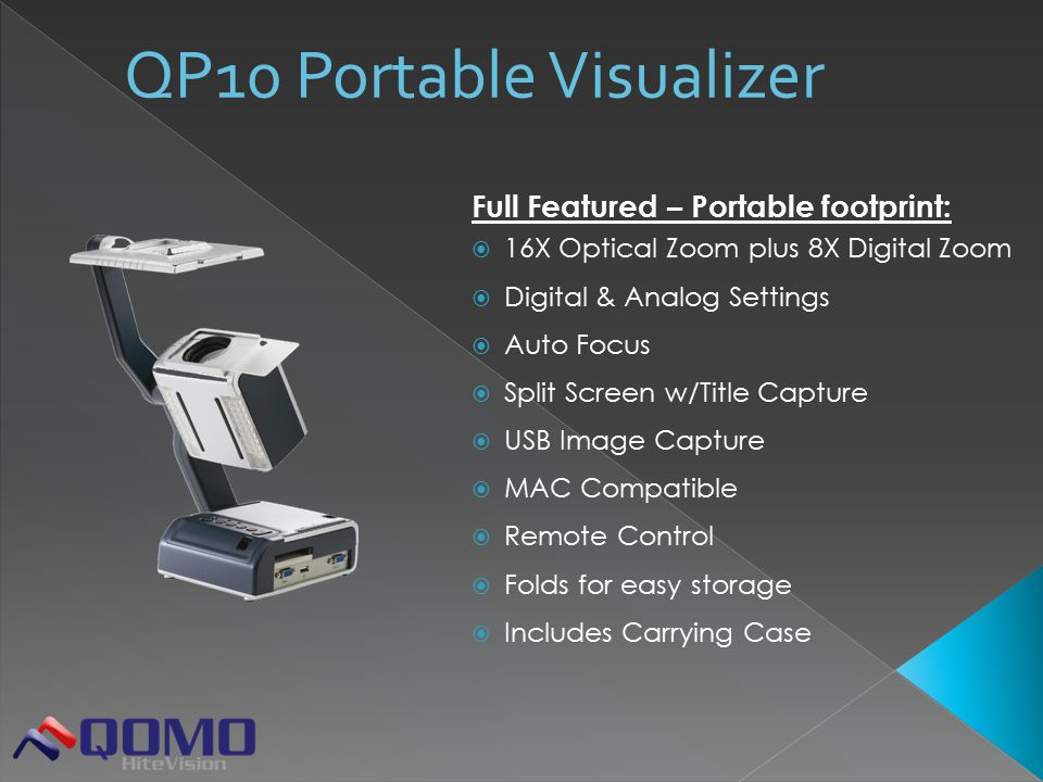Full Featured – Portable footprint:  16X Optical Zoom plus 8X Digital Zoom  Digital & Analog Settings  Auto Focus  Split Screen w/Title Capture  USB Image Capture  MAC Compatible  Remote Control  Folds for easy storage  Includes Carrying Case QP10 Portable Visualizer