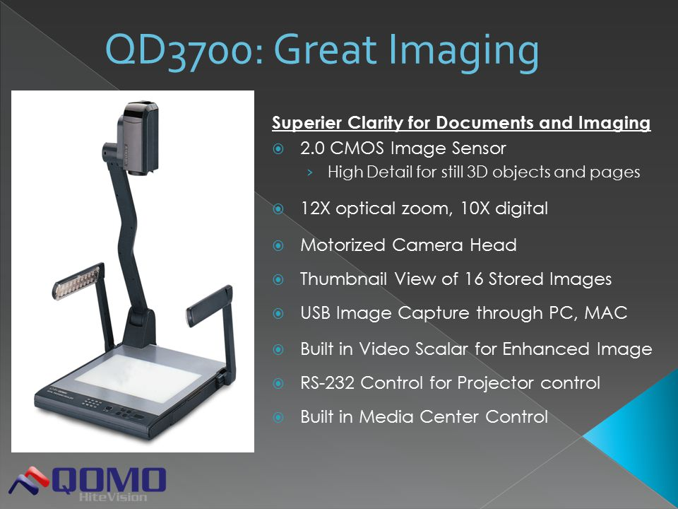 Superier Clarity for Documents and Imaging  2.0 CMOS Image Sensor › High Detail for still 3D objects and pages  12X optical zoom, 10X digital  Motorized Camera Head  Thumbnail View of 16 Stored Images  USB Image Capture through PC, MAC  Built in Video Scalar for Enhanced Image  RS-232 Control for Projector control  Built in Media Center Control QD3700: Great Imaging