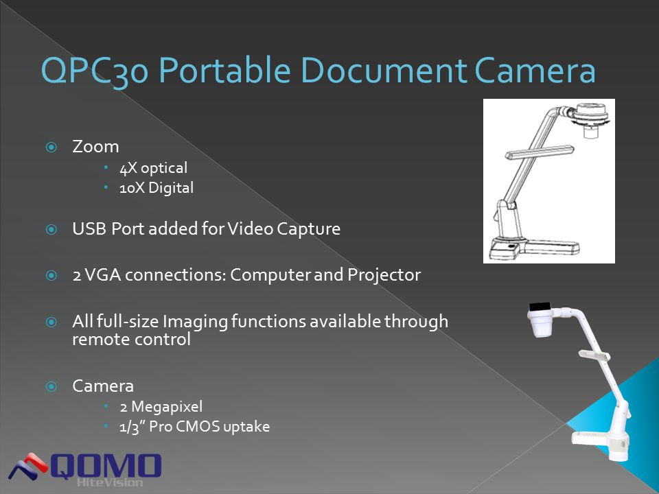  Zoom  4X optical  10X Digital  USB Port added for Video Capture  2 VGA connections: Computer and Projector  All full-size Imaging functions available through remote control  Camera  2 Megapixel  1/3'' Pro CMOS uptake