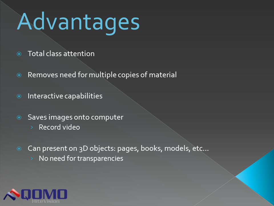  Total class attention  Removes need for multiple copies of material  Interactive capabilities  Saves images onto computer › Record video  Can present on 3D objects: pages, books, models, etc… › No need for transparencies
