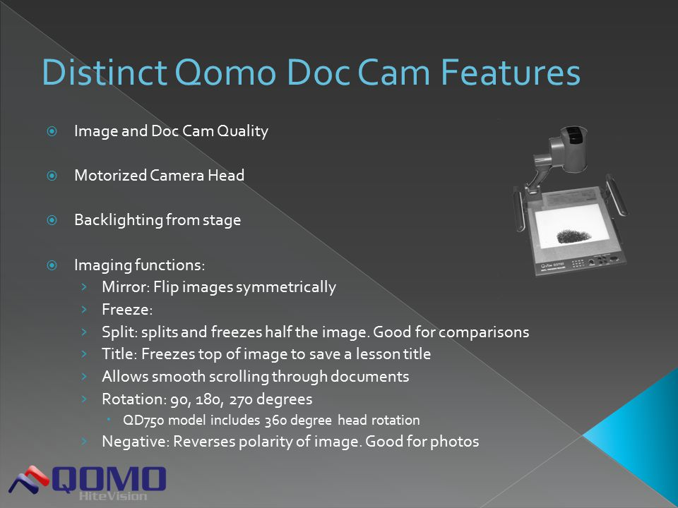  Image and Doc Cam Quality  Motorized Camera Head  Backlighting from stage  Imaging functions: › Mirror: Flip images symmetrically › Freeze: › Split: splits and freezes half the image.