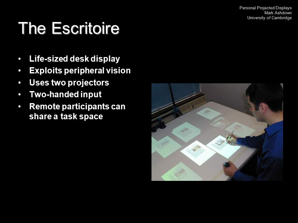 Personal Projected Displays Mark Ashdown University of Cambridge The Escritoire Life-sized desk display Exploits peripheral vision Uses two projectors