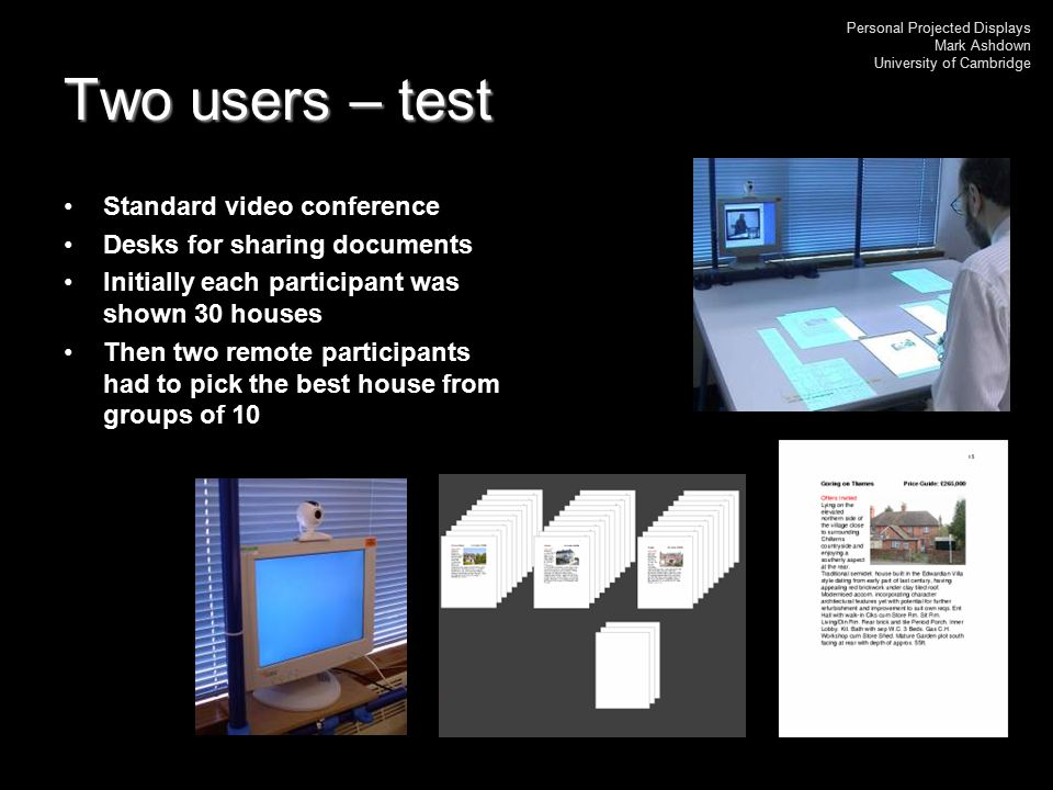 Personal Projected Displays Mark Ashdown University of Cambridge Two users – test Standard video conference Desks for sharing documents Initially each