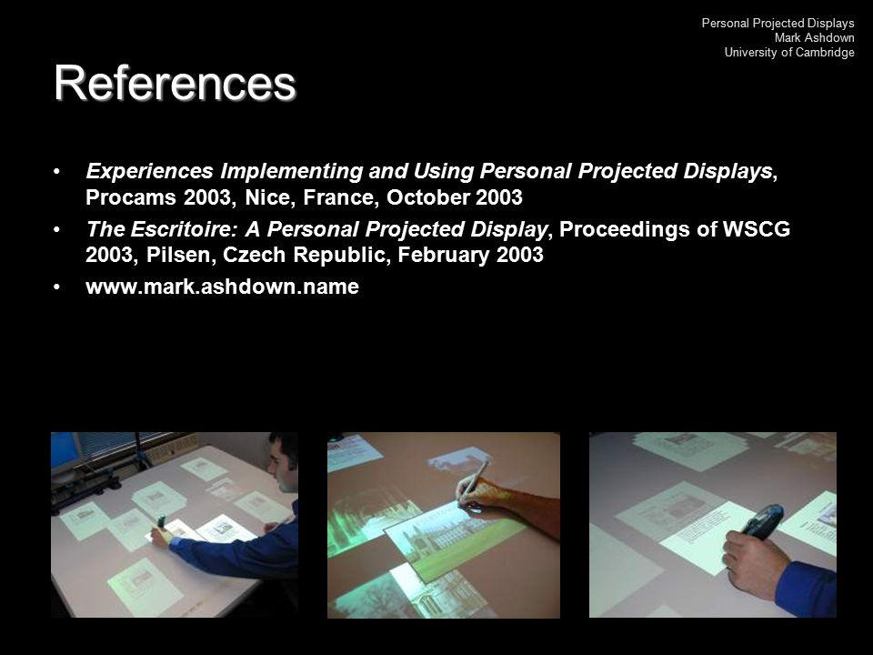 Personal Projected Displays Mark Ashdown University of Cambridge References Experiences Implementing and Using Personal Projected Displays, Procams 20