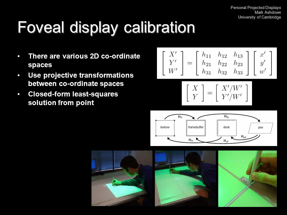 Personal Projected Displays Mark Ashdown University of Cambridge Foveal display calibration There are various 2D co-ordinate spaces Use projective tra