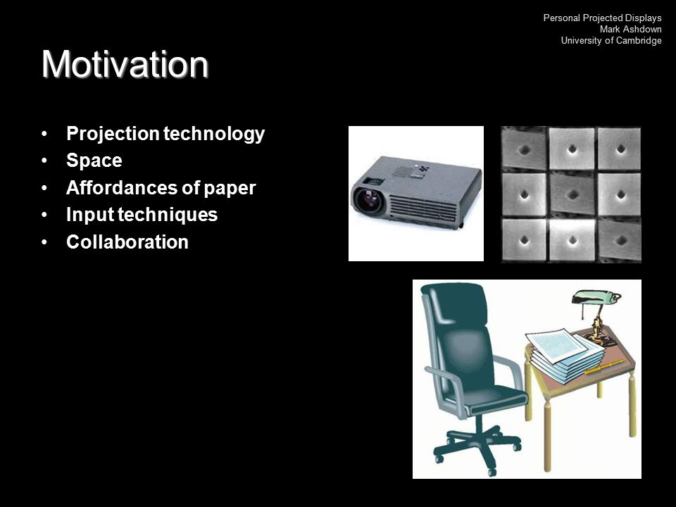 Personal Projected Displays Mark Ashdown University of Cambridge Two users - results No extra training was needed The trace was preferred The audio and desk were much more useful than the video Foveas in different positions Assignment of functions to pens Private workspaces would be useful