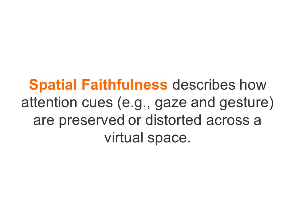 Spatial Faithfulness describes how attention cues (e.g., gaze and gesture) are preserved or distorted across a virtual space.