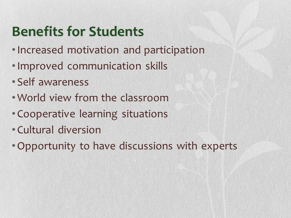 Benefits for Students Increased motivation and participation Improved communication skills Self awareness World view from the classroom Cooperative learning situations Cultural diversion Opportunity to have discussions with experts