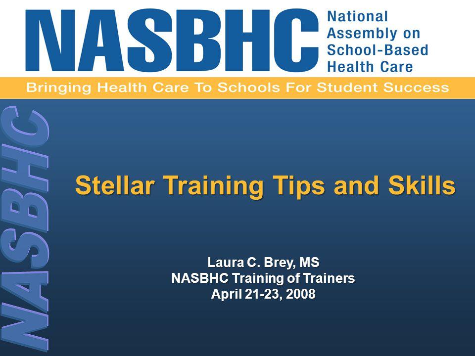 Laura C. Brey, MS NASBHC Training of Trainers April 21-23, 2008 Stellar Training Tips and Skills
